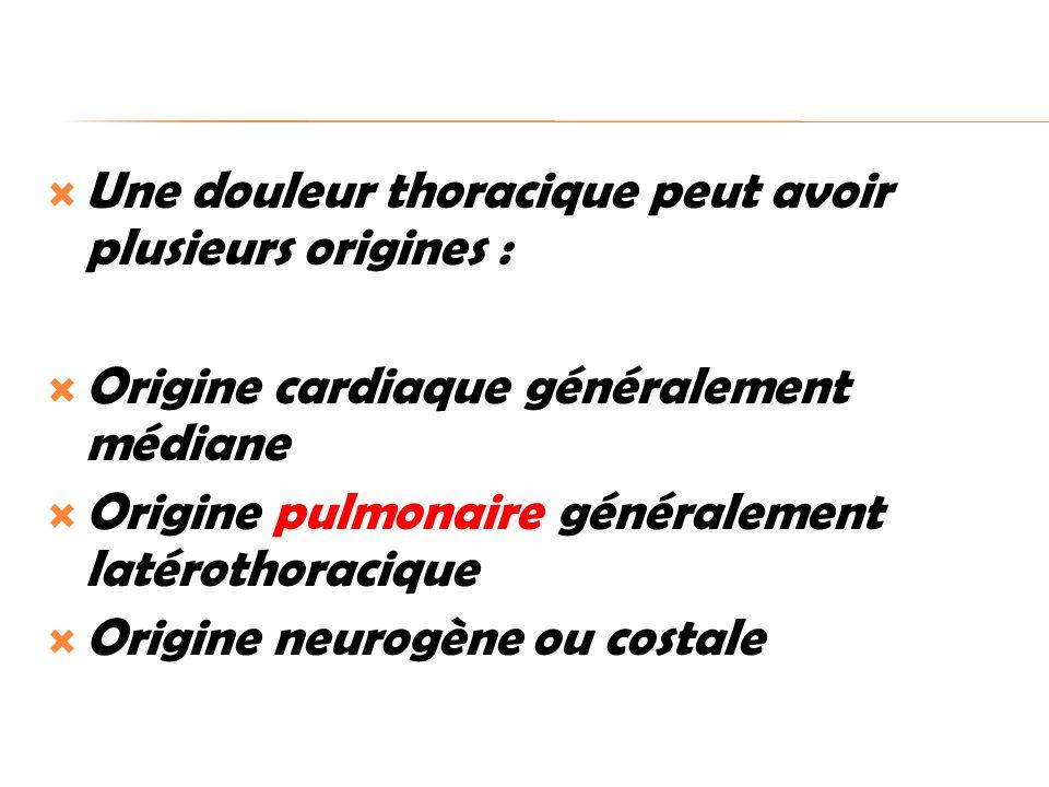 Une douleur thoracique peut avoir plusieurs origines : Origine cardiaque généralement médiane Origine pulmonaire généralement latérothoracique Origine