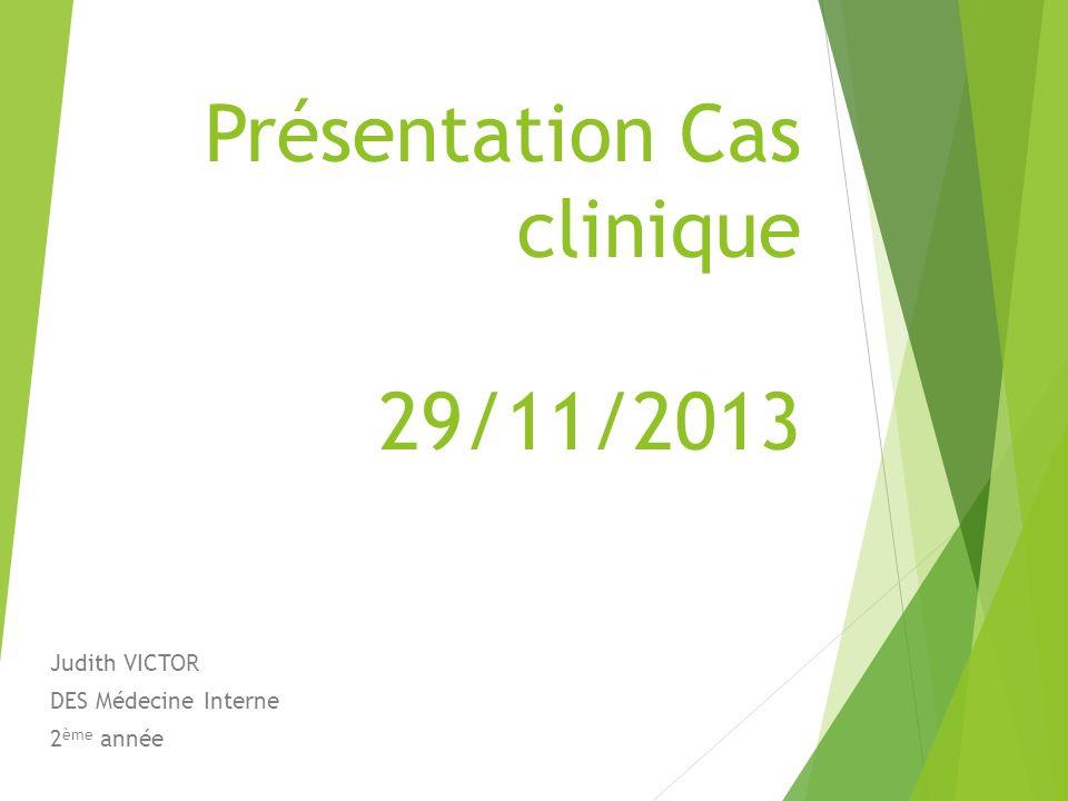 Présentation Cas clinique 29/11/2013 Judith VICTOR DES Médecine Interne 2 ème année