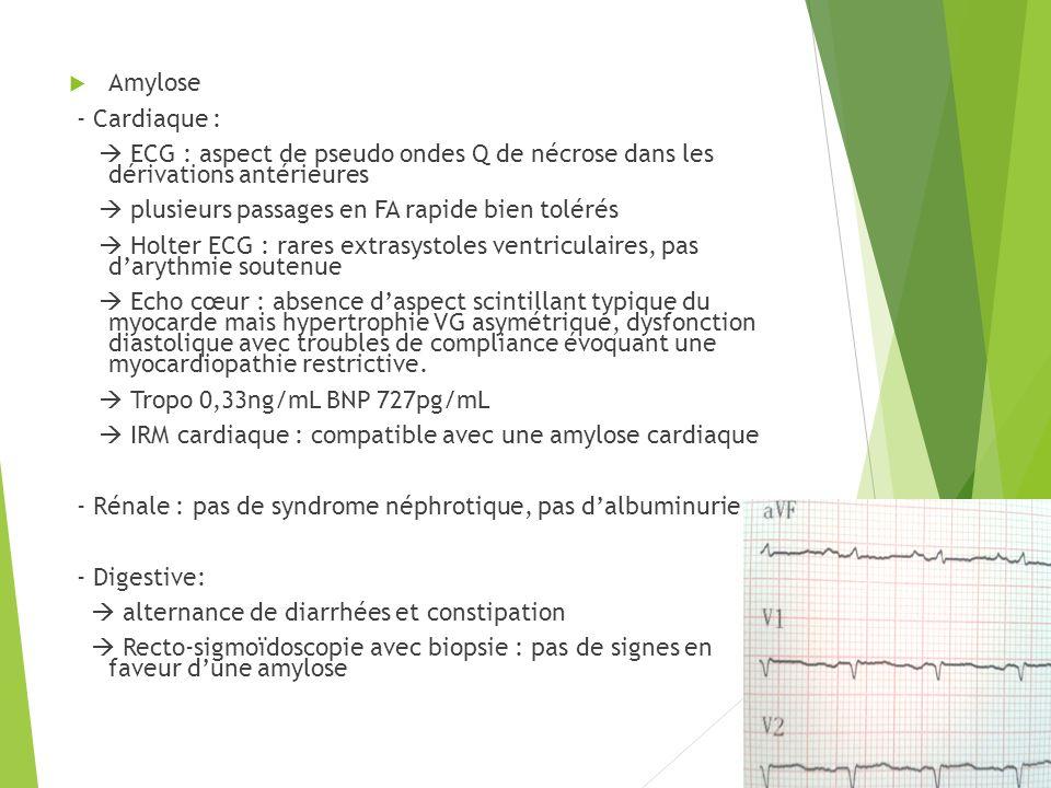 Amylose - Cardiaque : ECG : aspect de pseudo ondes Q de nécrose dans les dérivations antérieures plusieurs passages en FA rapide bien tolérés Holter E