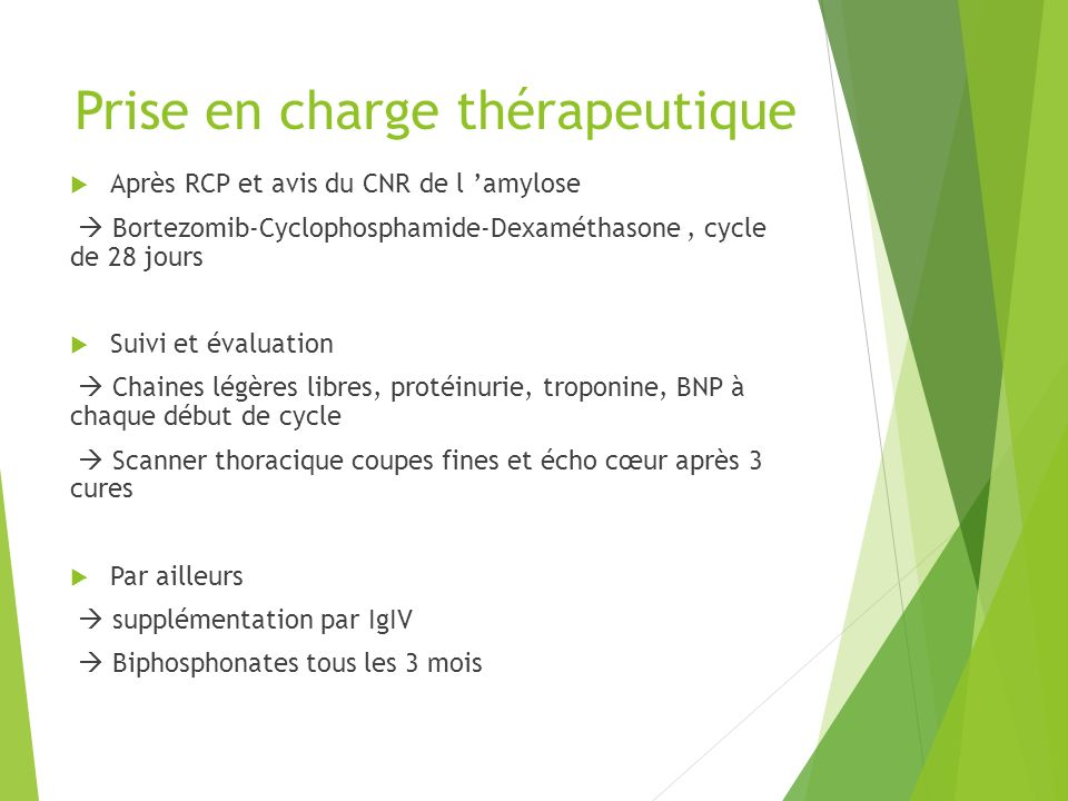 Prise en charge thérapeutique Après RCP et avis du CNR de l amylose Bortezomib-Cyclophosphamide-Dexaméthasone, cycle de 28 jours Suivi et évaluation C