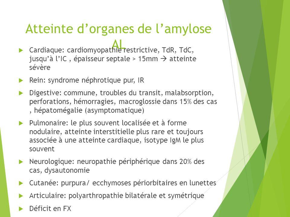 Atteinte dorganes de lamylose AL Cardiaque: cardiomyopathie restrictive, TdR, TdC, jusquà lIC, épaisseur septale > 15mm atteinte sévère Rein: syndrome
