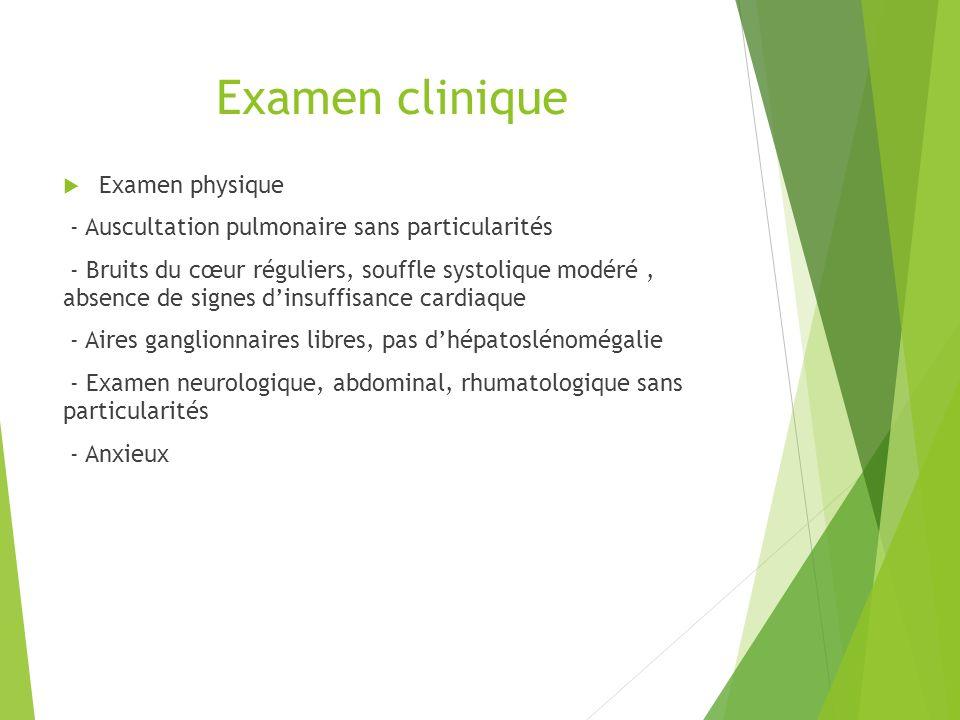 Examen clinique Examen physique - Auscultation pulmonaire sans particularités - Bruits du cœur réguliers, souffle systolique modéré, absence de signes