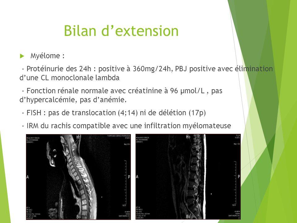 Bilan dextension Myélome : - Protéinurie des 24h : positive à 360mg/24h, PBJ positive avec élimination dune CL monoclonale lambda - Fonction rénale no