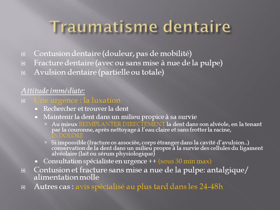 Contusion dentaire (douleur, pas de mobilité) Fracture dentaire (avec ou sans mise à nue de la pulpe) Avulsion dentaire (partielle ou totale) Attitude