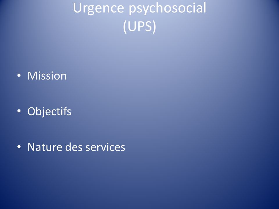 Urgence psychosocial (UPS) Mission Objectifs Nature des services