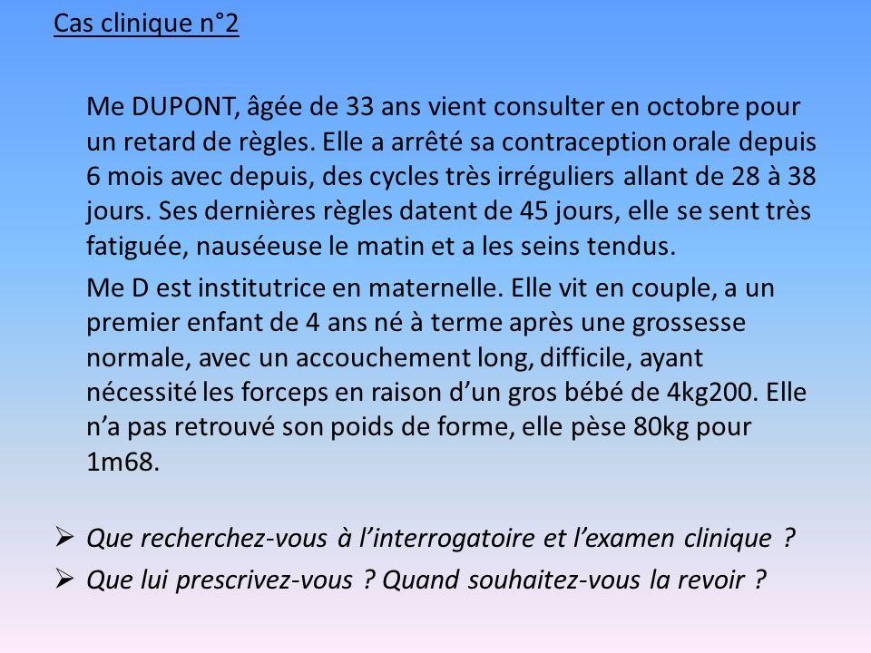 Cas clinique n°2 Me DUPONT, âgée de 33 ans vient consulter en octobre pour un retard de règles. Elle a arrêté sa contraception orale depuis 6 mois ave