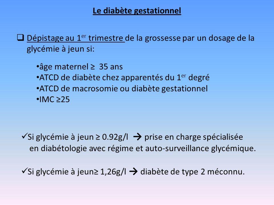 Le diabète gestationnel Dépistage au 1 er trimestre de la grossesse par un dosage de la glycémie à jeun si: Si glycémie à jeun 0.92g/l prise en charge