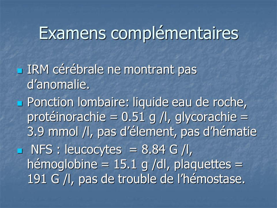 Examens complémentaires IRM cérébrale ne montrant pas danomalie. IRM cérébrale ne montrant pas danomalie. Ponction lombaire: liquide eau de roche, pro