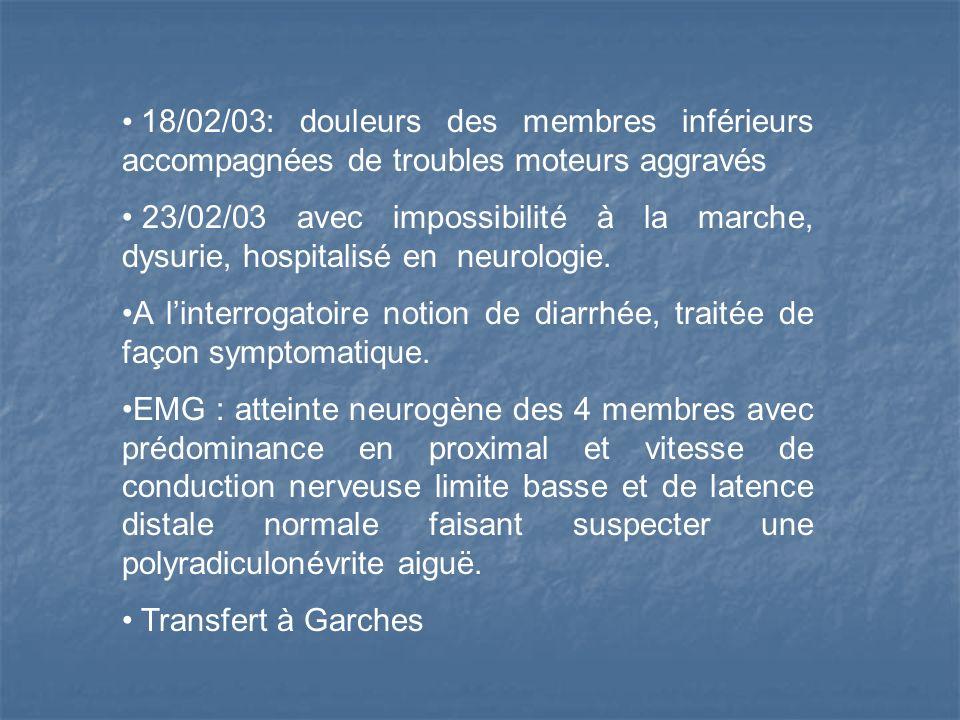 18/02/03: douleurs des membres inférieurs accompagnées de troubles moteurs aggravés 23/02/03 avec impossibilité à la marche, dysurie, hospitalisé en neurologie.