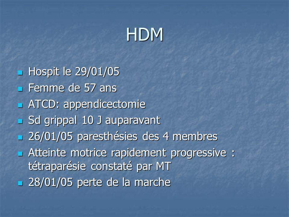 HDM Hospit le 29/01/05 Hospit le 29/01/05 Femme de 57 ans Femme de 57 ans ATCD: appendicectomie ATCD: appendicectomie Sd grippal 10 J auparavant Sd grippal 10 J auparavant 26/01/05 paresthésies des 4 membres 26/01/05 paresthésies des 4 membres Atteinte motrice rapidement progressive : tétraparésie constaté par MT Atteinte motrice rapidement progressive : tétraparésie constaté par MT 28/01/05 perte de la marche 28/01/05 perte de la marche