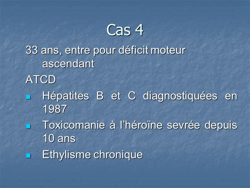 Cas 4 33 ans, entre pour déficit moteur ascendant ATCD Hépatites B et C diagnostiquées en 1987 Hépatites B et C diagnostiquées en 1987 Toxicomanie à lhéroïne sevrée depuis 10 ans Toxicomanie à lhéroïne sevrée depuis 10 ans Ethylisme chronique Ethylisme chronique