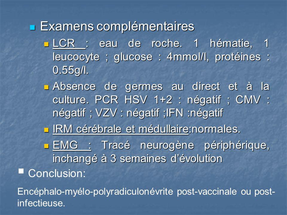 Examens complémentaires Examens complémentaires LCR : eau de roche. 1 hématie, 1 leucocyte ; glucose : 4mmol/l, protéines : 0.55g/l. LCR : eau de roch