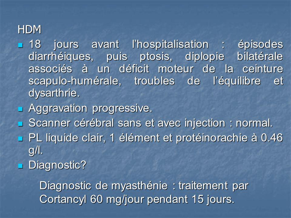 HDM 18 jours avant lhospitalisation : épisodes diarrhéiques, puis ptosis, diplopie bilatérale associés à un déficit moteur de la ceinture scapulo-humérale, troubles de léquilibre et dysarthrie.