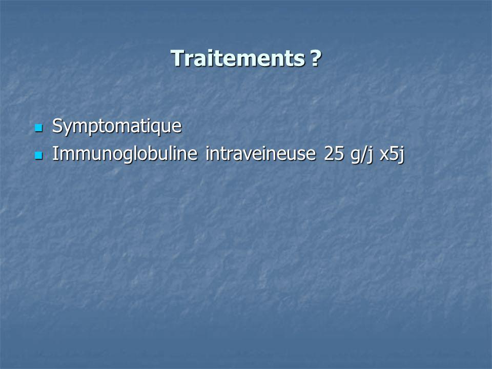 Traitements ? Symptomatique Symptomatique Immunoglobuline intraveineuse 25 g/j x5j Immunoglobuline intraveineuse 25 g/j x5j