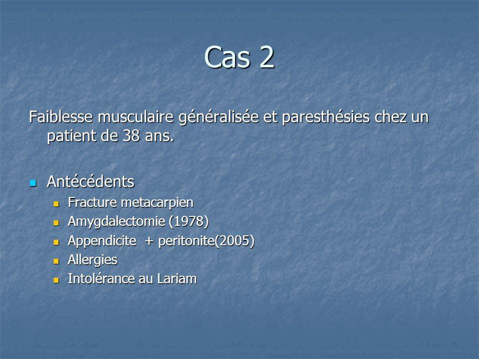 Cas 2 Faiblesse musculaire généralisée et paresthésies chez un patient de 38 ans.