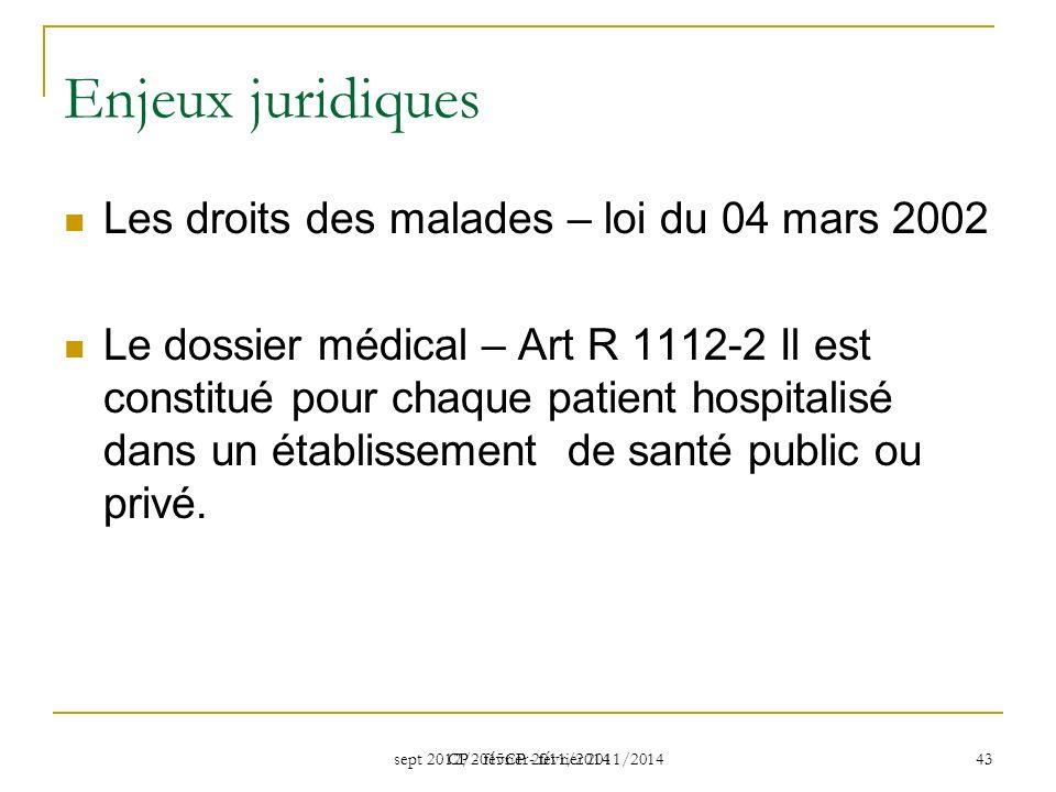 sept 2012/2015CP - février 2011/2014 CP - février 2011/2014 43 Enjeux juridiques Les droits des malades – loi du 04 mars 2002 Le dossier médical – Art R 1112-2 Il est constitué pour chaque patient hospitalisé dans un établissement de santé public ou privé.