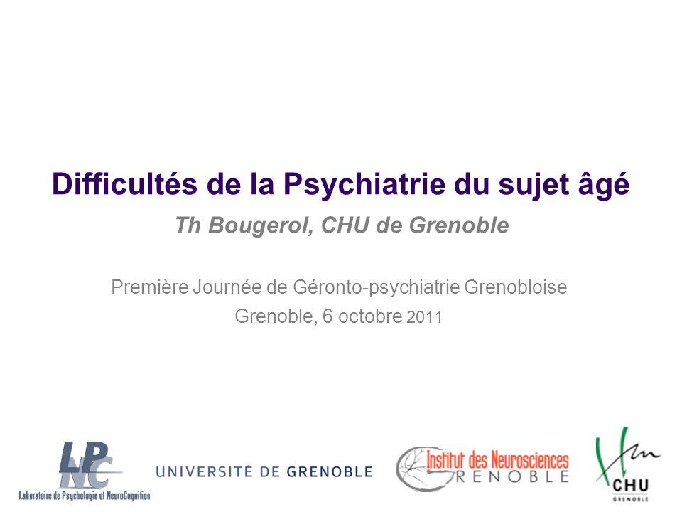 Difficultés de la Psychiatrie du sujet âgé Th Bougerol, CHU de Grenoble Première Journée de Géronto-psychiatrie Grenobloise Grenoble, 6 octobre 2011
