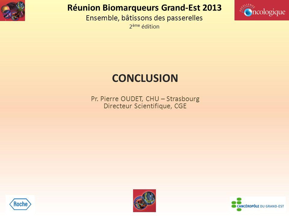 Réunion Biomarqueurs Grand-Est 2013 Ensemble, bâtissons des passerelles 2 ème édition CONCLUSION Pr.