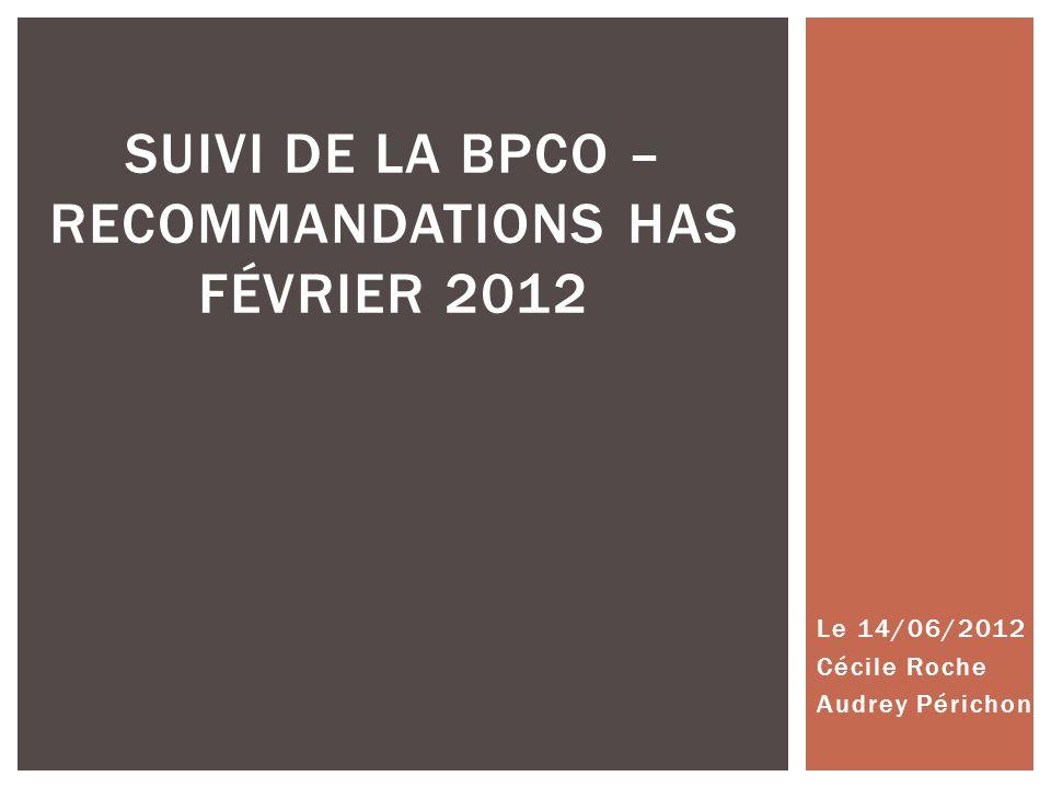 Le 14/06/2012 Cécile Roche Audrey Périchon SUIVI DE LA BPCO – RECOMMANDATIONS HAS FÉVRIER 2012