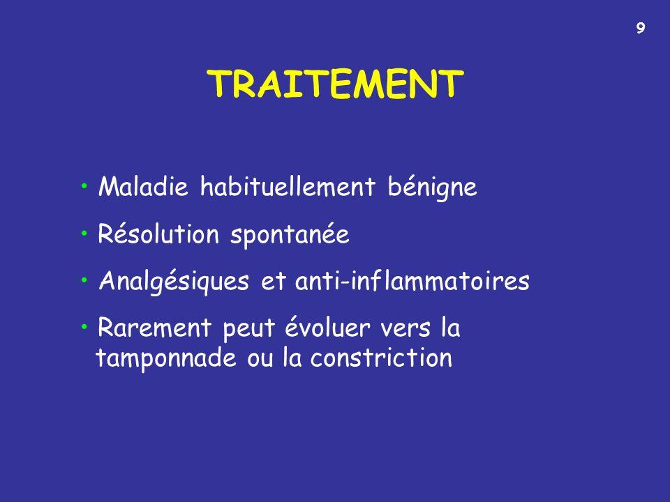 TRAITEMENT Maladie habituellement bénigne Résolution spontanée Analgésiques et anti-inflammatoires Rarement peut évoluer vers la tamponnade ou la constriction 9