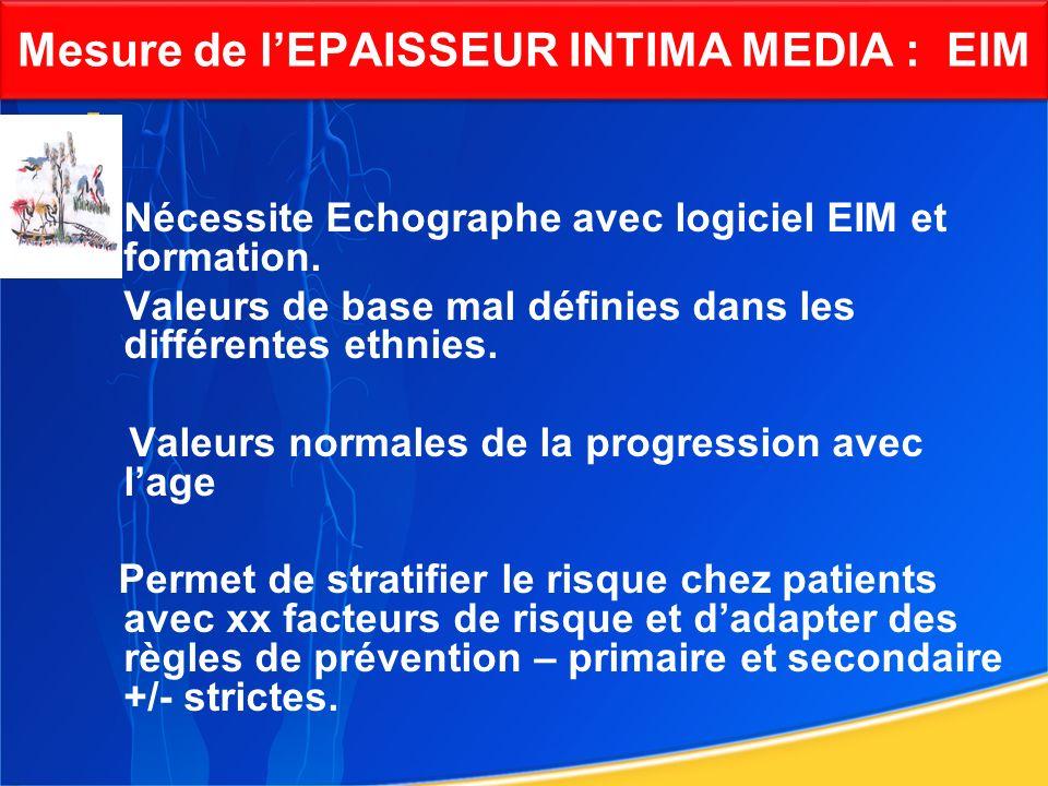 Mesure de lEPAISSEUR INTIMA MEDIA : EIM Nécessite Echographe avec logiciel EIM et formation. Valeurs de base mal définies dans les différentes ethnies