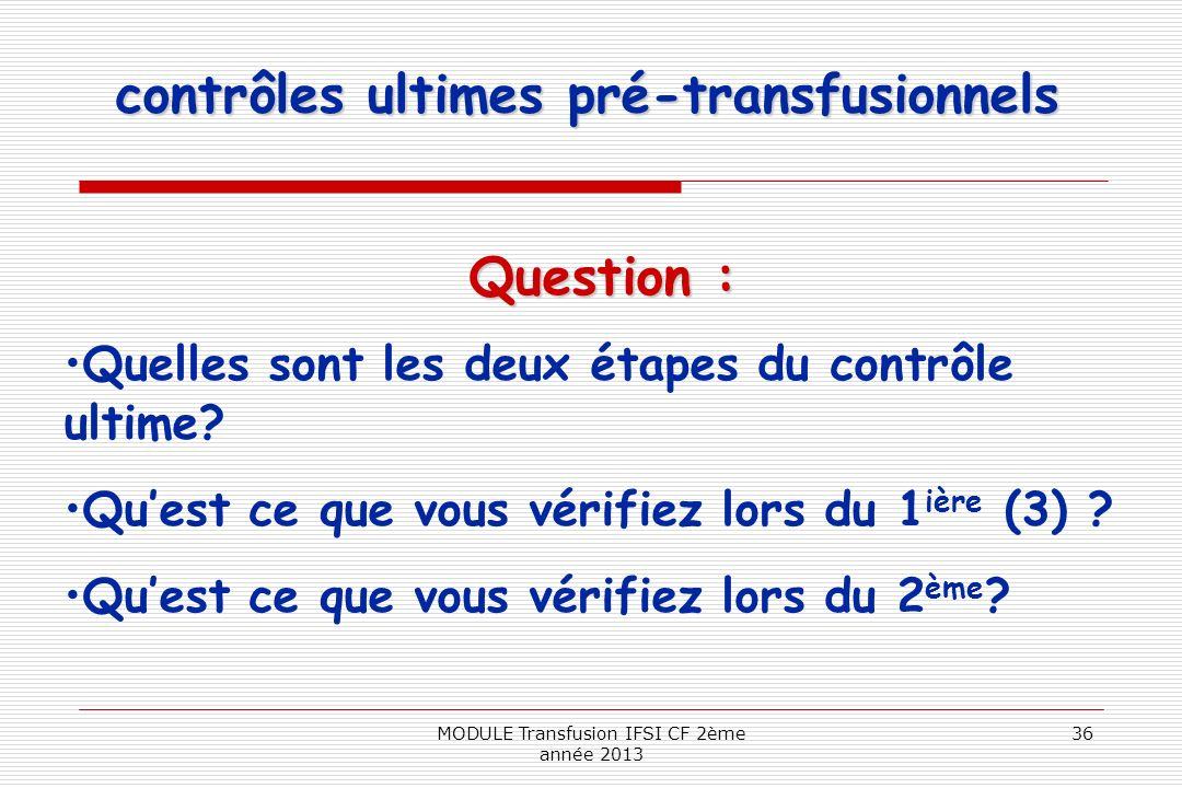 contrôles ultimes pré-transfusionnels Question : Quelles sont les deux étapes du contrôle ultime? Quest ce que vous vérifiez lors du 1 ière (3) ? Ques