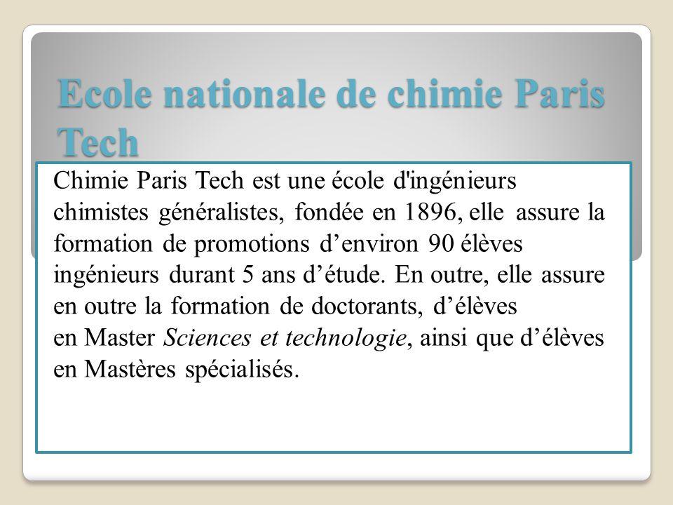 Ecole nationale de chimie Paris Tech Chimie Paris Tech est une école d'ingénieurs chimistes généralistes, fondée en 1896, elle assure la formation de