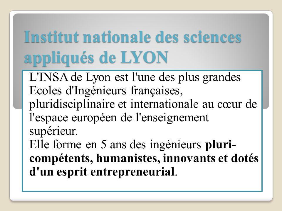Institut nationale des sciences appliqués de LYON L'INSA de Lyon est l'une des plus grandes Ecoles d'Ingénieurs françaises, pluridisciplinaire et inte