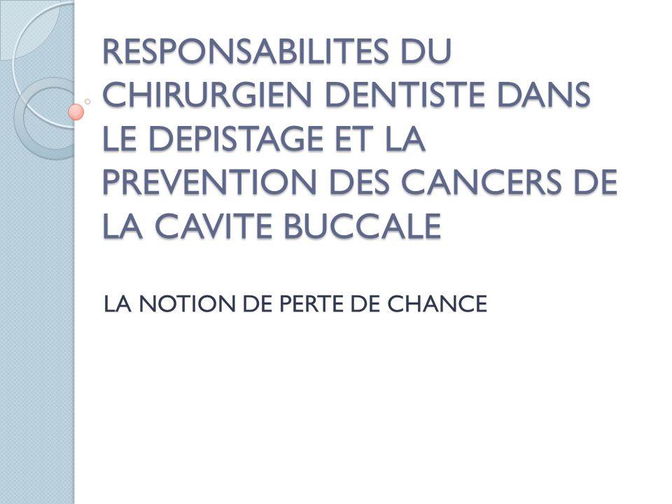 RESPONSABILITES DU CHIRURGIEN DENTISTE DANS LE DEPISTAGE ET LA PREVENTION DES CANCERS DE LA CAVITE BUCCALE LA NOTION DE PERTE DE CHANCE
