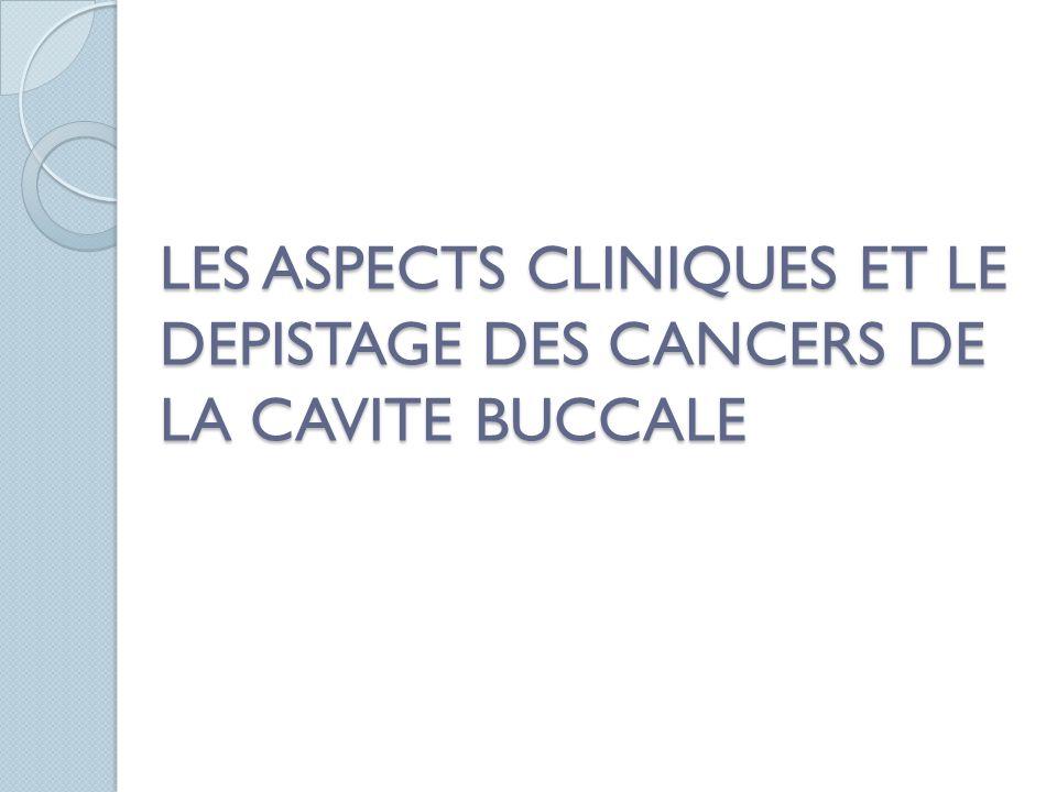 LES ASPECTS CLINIQUES ET LE DEPISTAGE DES CANCERS DE LA CAVITE BUCCALE