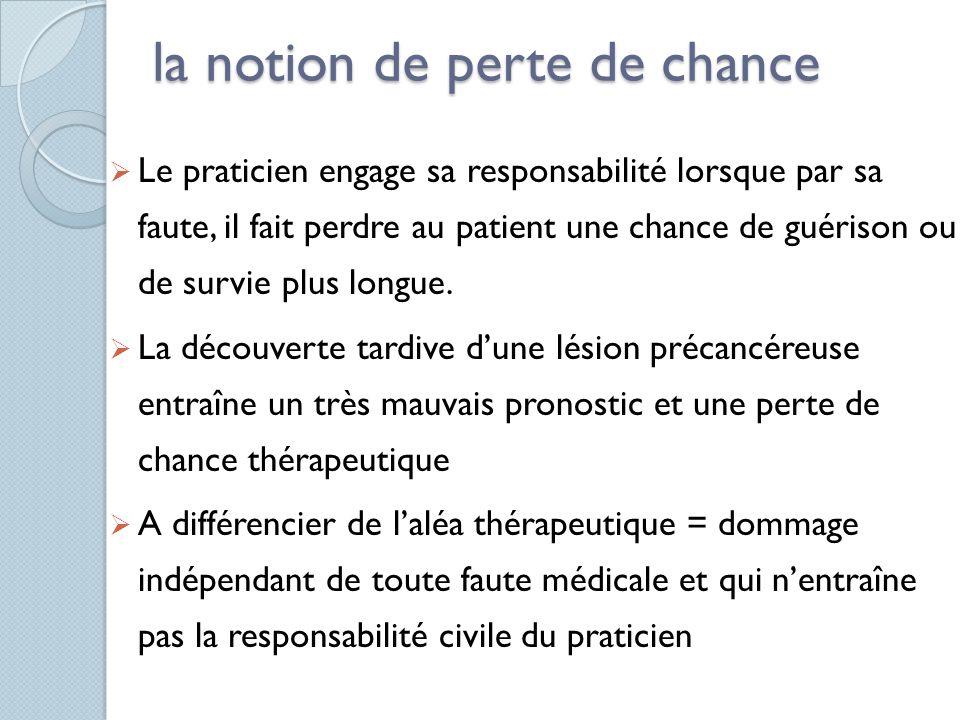 la notion de perte de chance Le praticien engage sa responsabilité lorsque par sa faute, il fait perdre au patient une chance de guérison ou de survie
