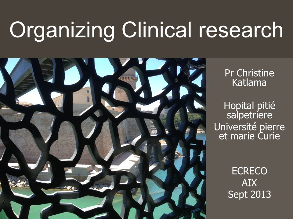 Organizing Clinical research Pr Christine Katlama Hopital pitié salpetriere Université pierre et marie Curie ECRECO AIX Sept 2013