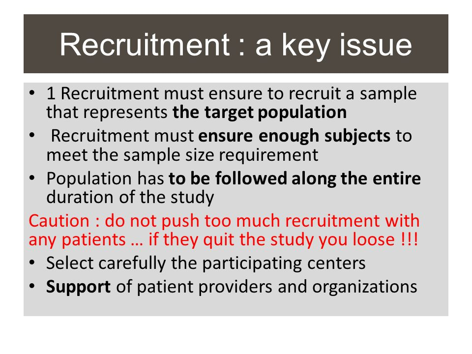 Recruitment : a key issue 1 Recruitment must ensure to recruit a sample that represents the target population Recruitment must ensure enough subjects