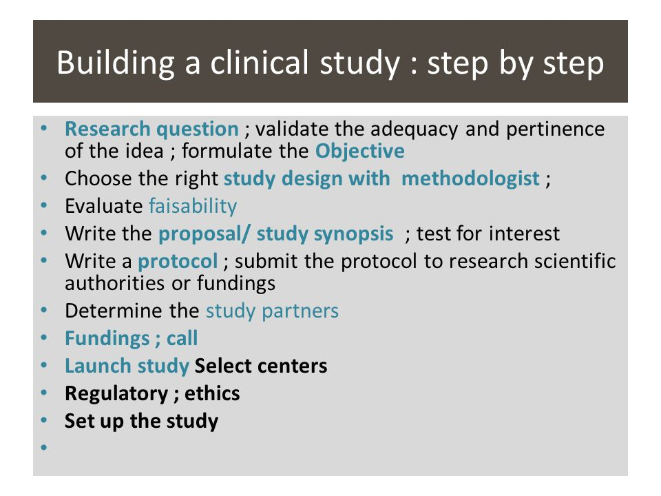 Building a clinical study : step by step Research question ; validate the adequacy and pertinence of the idea ; formulate the Objective Choose the rig