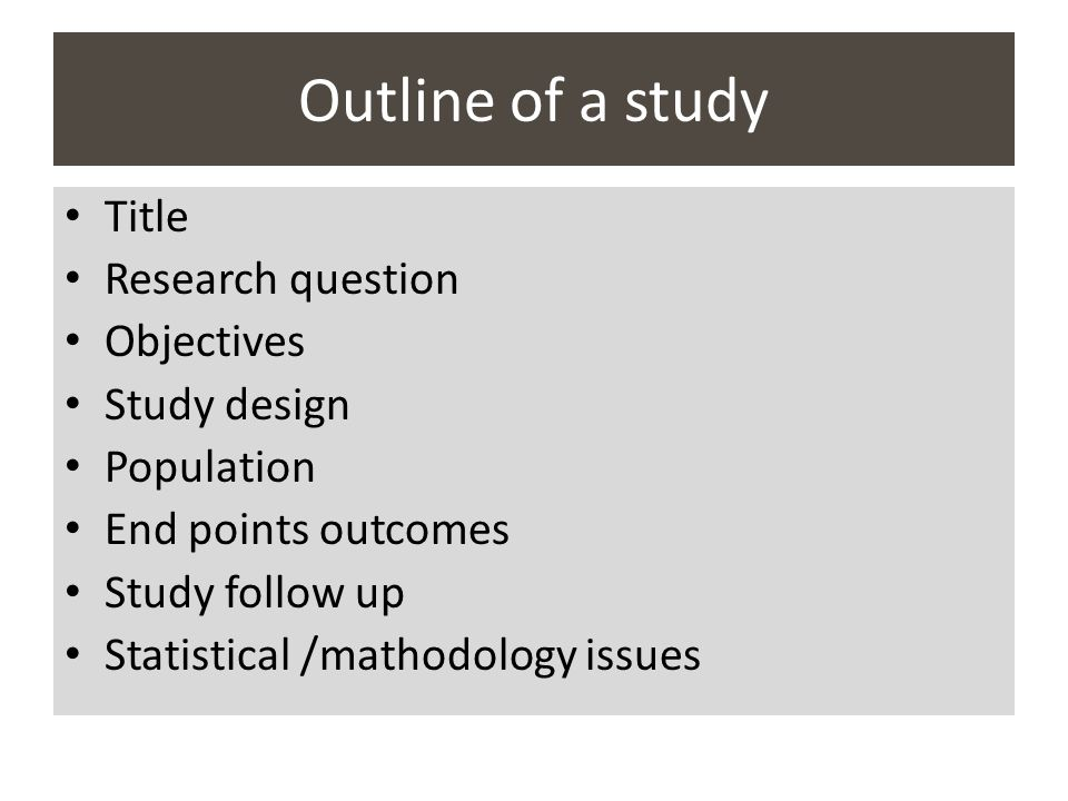 Outline of a study Title Research question Objectives Study design Population End points outcomes Study follow up Statistical /mathodology issues