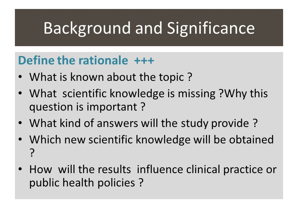 Background and Significance Define the rationale +++ What is known about the topic ? What scientific knowledge is missing ?Why this question is import