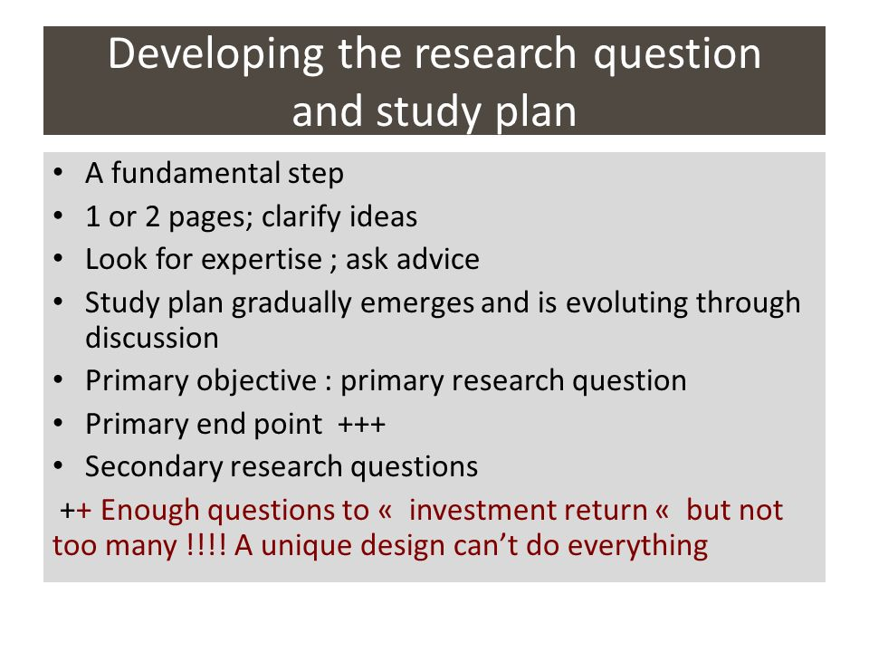 Developing the research question and study plan A fundamental step 1 or 2 pages; clarify ideas Look for expertise ; ask advice Study plan gradually em