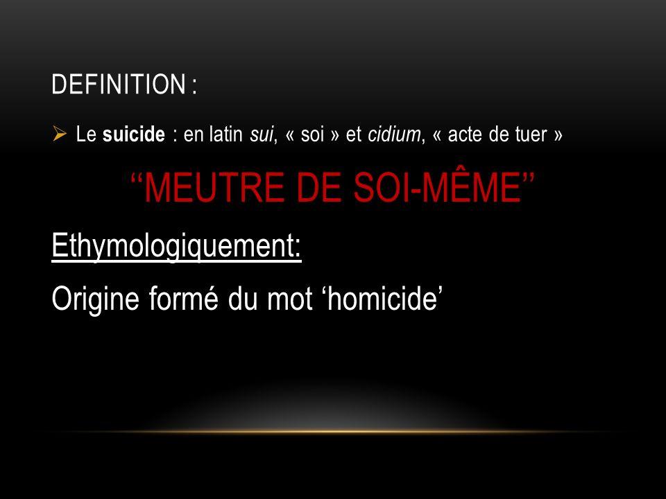 DEFINITION : Le suicide : en latin sui, « soi » et cidium, « acte de tuer » MEUTRE DE SOI-MÊME Ethymologiquement: Origine formé du mot homicide
