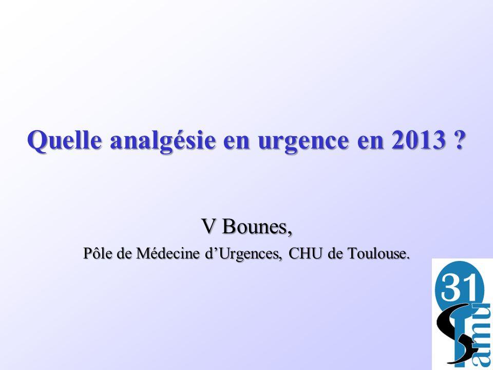 Quelle analgésie en urgence en 2013 ? V Bounes, Pôle de Médecine dUrgences, CHU de Toulouse. D