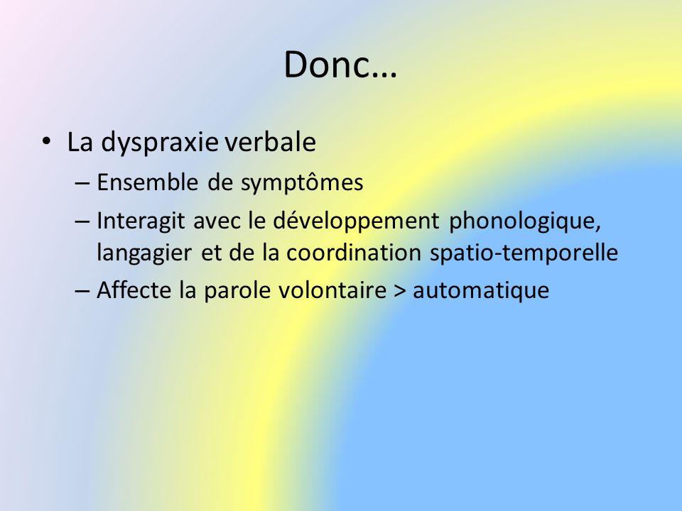 Donc… La dyspraxie verbale – Ensemble de symptômes – Interagit avec le développement phonologique, langagier et de la coordination spatio-temporelle –