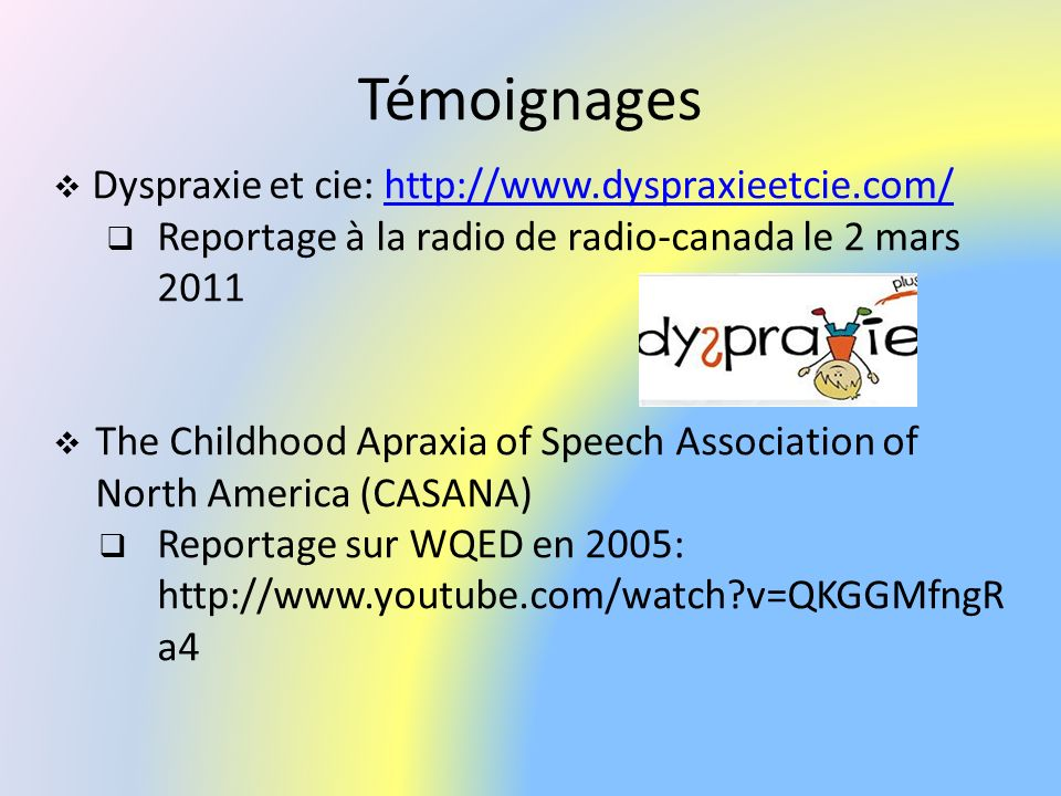 Témoignages Dyspraxie et cie: http://www.dyspraxieetcie.com/http://www.dyspraxieetcie.com/ Reportage à la radio de radio-canada le 2 mars 2011 The Childhood Apraxia of Speech Association of North America (CASANA) Reportage sur WQED en 2005: http://www.youtube.com/watch?v=QKGGMfngR a4