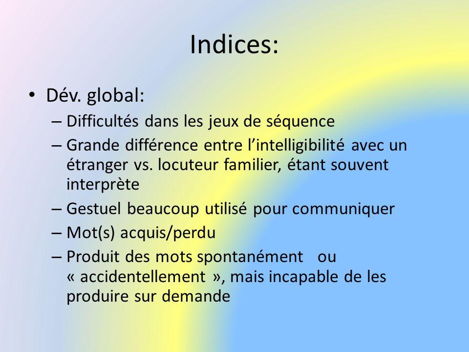 Indices: Dév. global: – Difficultés dans les jeux de séquence – Grande différence entre lintelligibilité avec un étranger vs. locuteur familier, étant