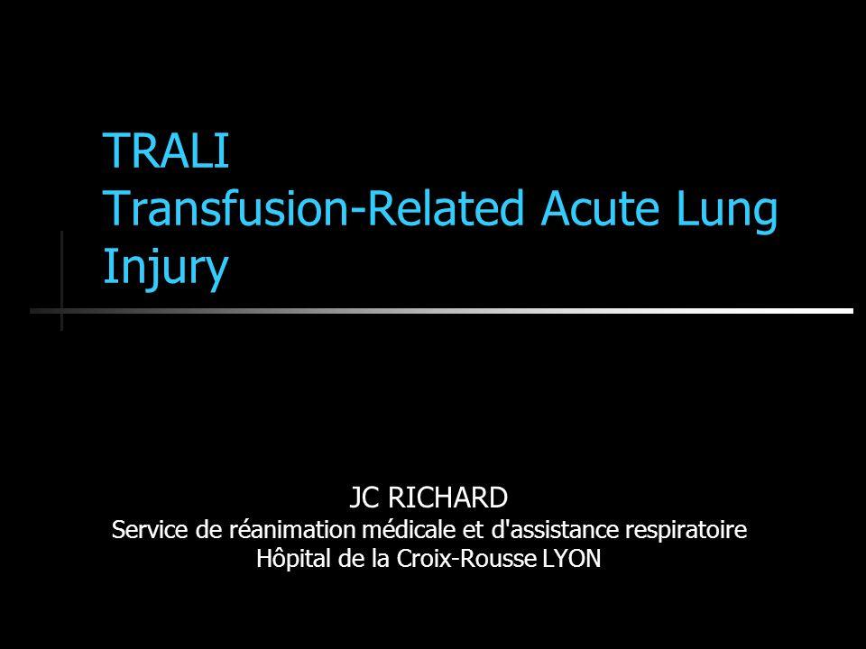TRALI Transfusion-Related Acute Lung Injury JC RICHARD Service de réanimation médicale et d assistance respiratoire Hôpital de la Croix-Rousse LYON