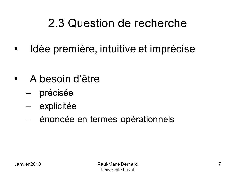 Janvier 2010Paul-Marie Bernard Université Laval 7 2.3 Question de recherche Idée première, intuitive et imprécise A besoin dêtre précisée explicitée é