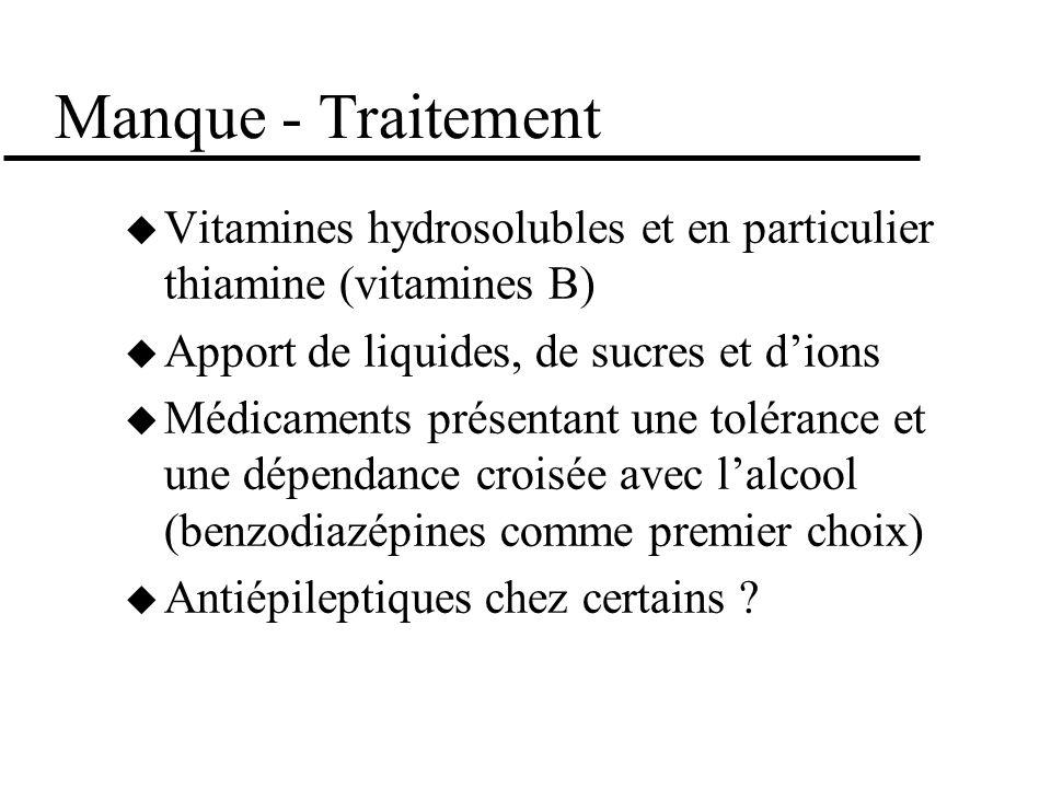 Manque - Traitement Vitamines hydrosolubles et en particulier thiamine (vitamines B) Apport de liquides, de sucres et dions Médicaments présentant une