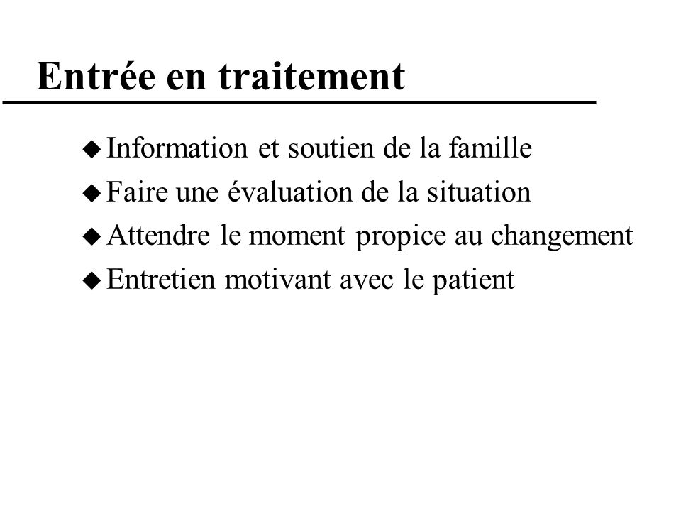 Entrée en traitement Information et soutien de la famille Faire une évaluation de la situation Attendre le moment propice au changement Entretien moti