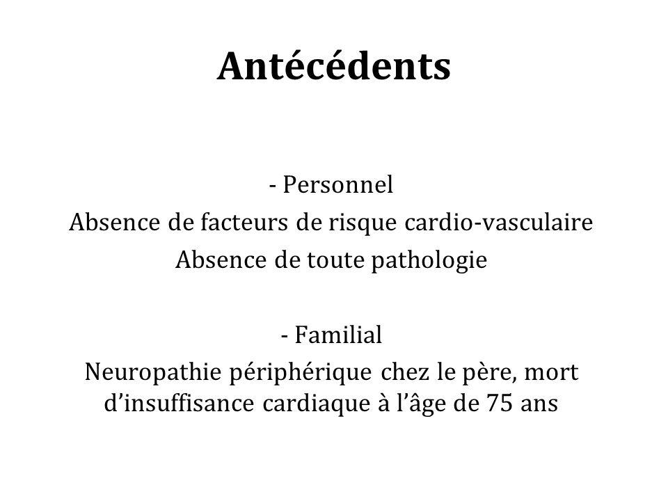 Antécédents - Personnel Absence de facteurs de risque cardio-vasculaire Absence de toute pathologie - Familial Neuropathie périphérique chez le père, mort dinsuffisance cardiaque à lâge de 75 ans