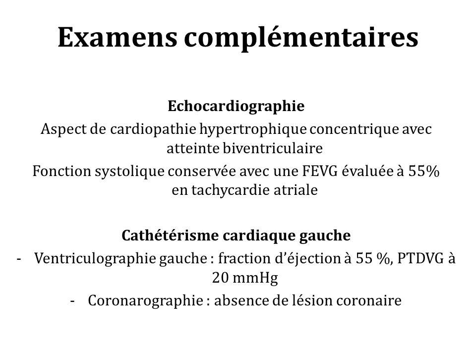 Examens complémentaires Echocardiographie Aspect de cardiopathie hypertrophique concentrique avec atteinte biventriculaire Fonction systolique conservée avec une FEVG évaluée à 55% en tachycardie atriale Cathétérisme cardiaque gauche -Ventriculographie gauche : fraction déjection à 55 %, PTDVG à 20 mmHg -Coronarographie : absence de lésion coronaire