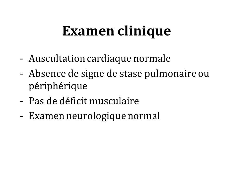 Examen clinique Auscultation cardiaque normale Absence de signe de stase pulmonaire ou périphérique Pas de déficit musculaire Examen neurologique normal