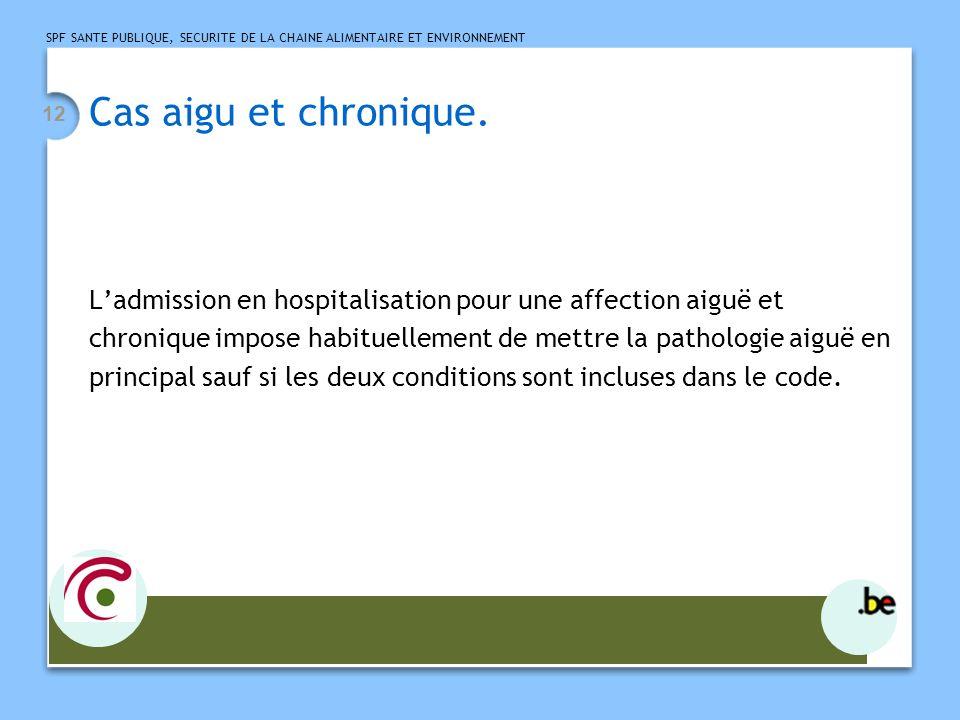 SPF SANTE PUBLIQUE, SECURITE DE LA CHAINE ALIMENTAIRE ET ENVIRONNEMENT 12 Cas aigu et chronique. Ladmission en hospitalisation pour une affection aigu